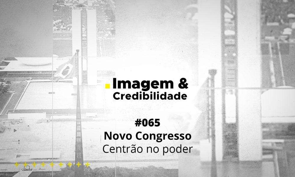 Imagem & Credibilidade #065 - Novo Congresso, Centrão no poder